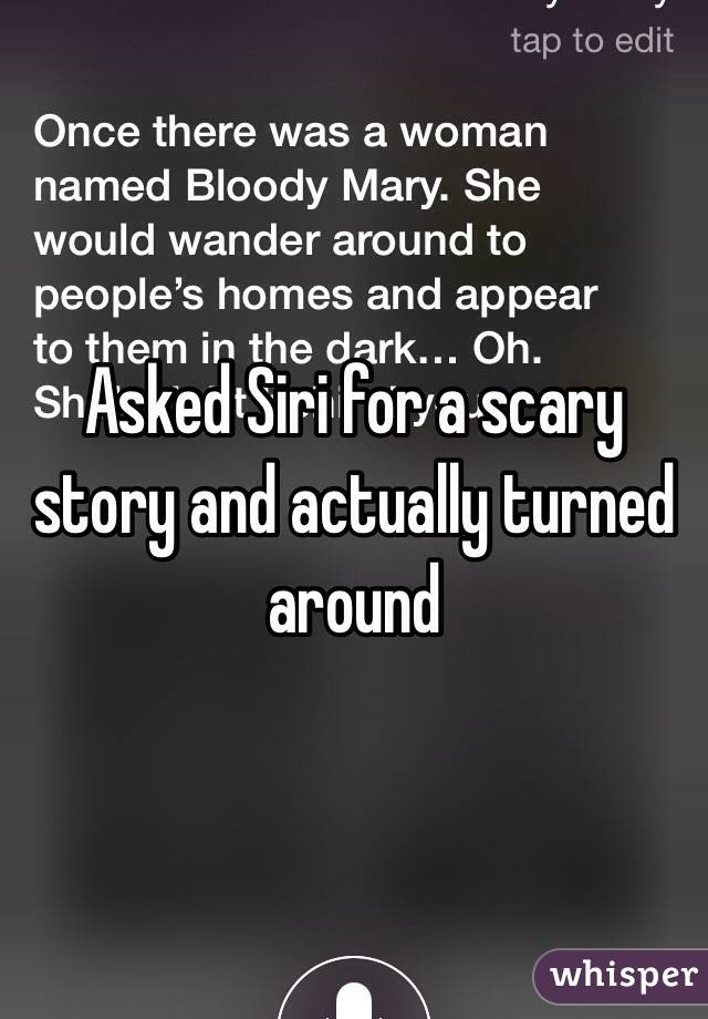 asked siri for a scary story and actually turned around