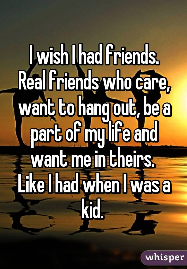 i wish i had friends real friends who care want to hang out be a part