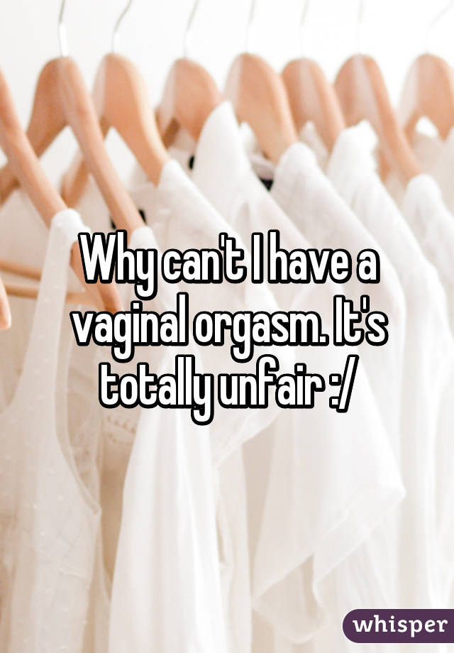 I cant have an orgasm