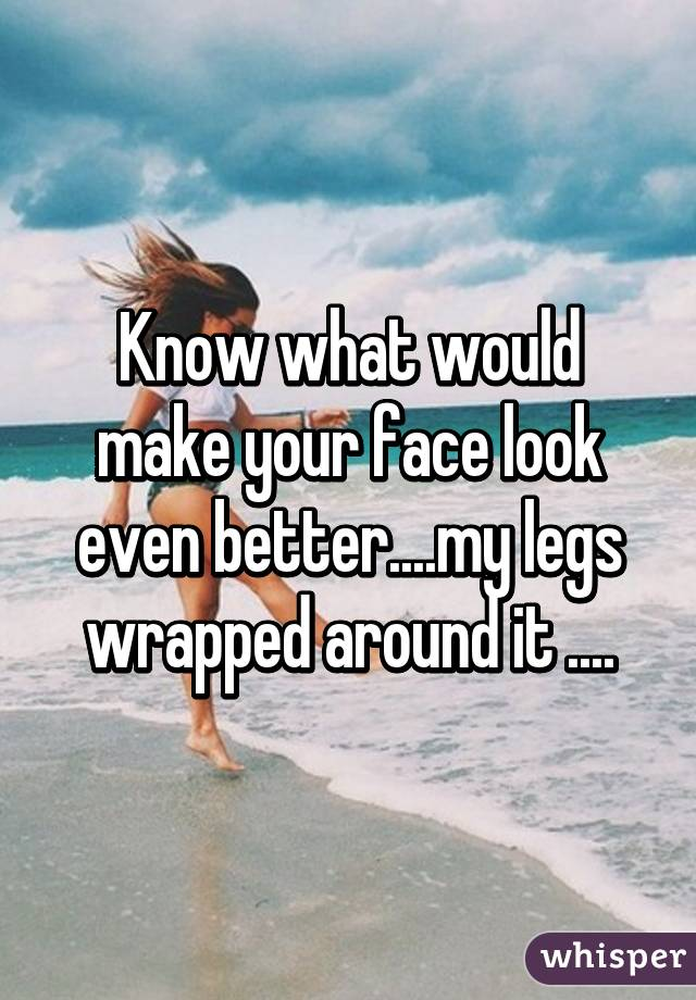 Legs wrapped around face agree, rather