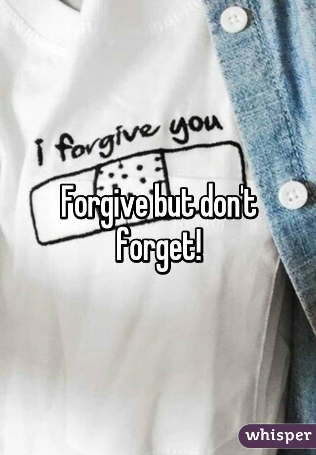 Forgive but don't forget!