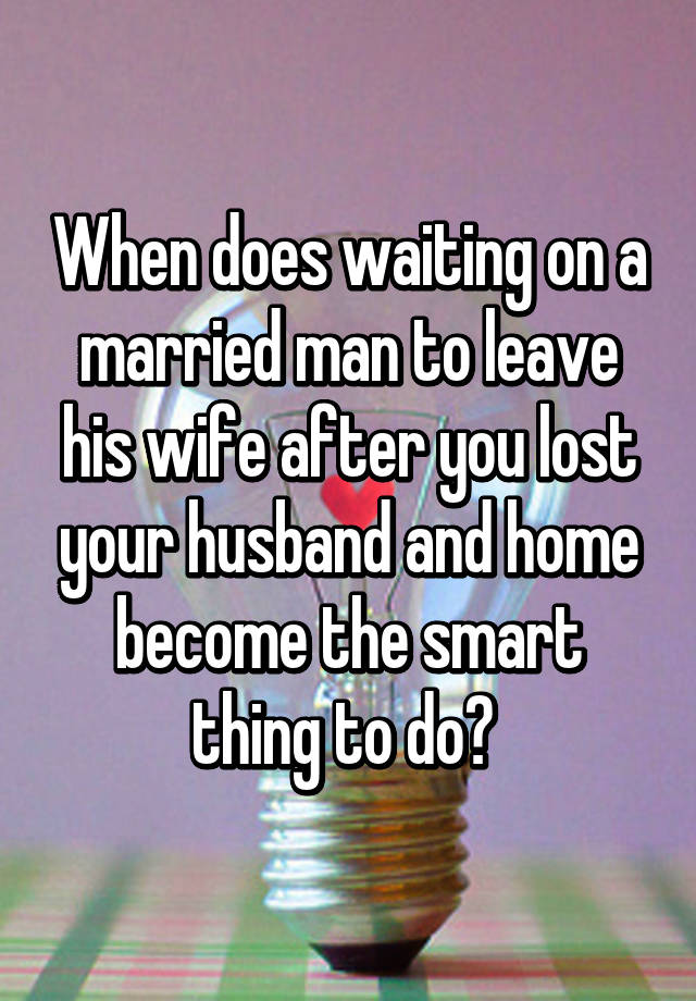 how to get married man to leave his wife