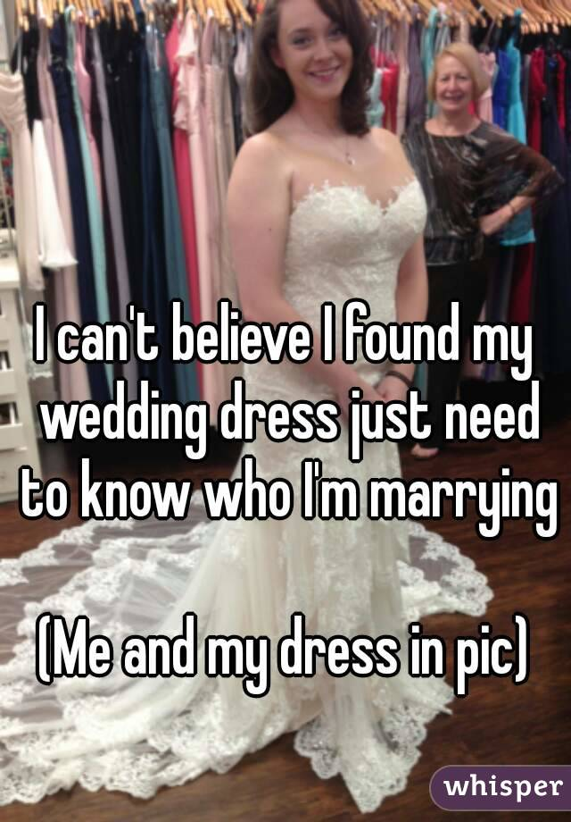 I can\'t believe I found my wedding dress just need to know who I\'m