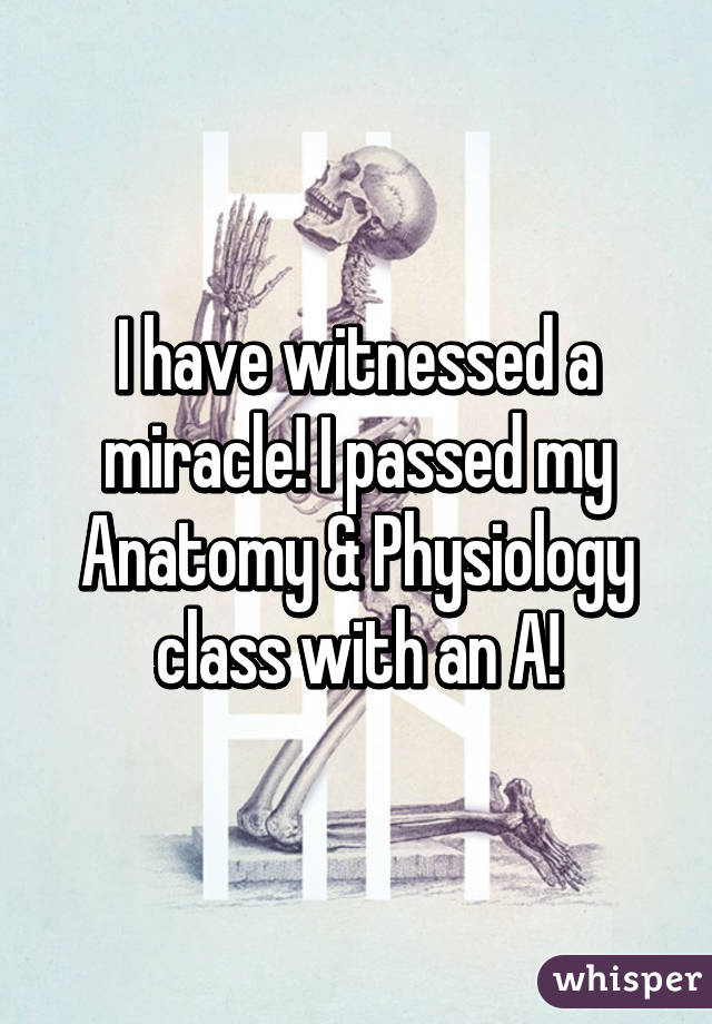 I have witnessed a miracle! I passed my Anatomy & Physiology class ...