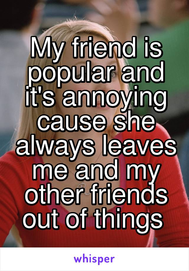 My friend is popular and it's annoying cause she always leaves me and my other friends out of things