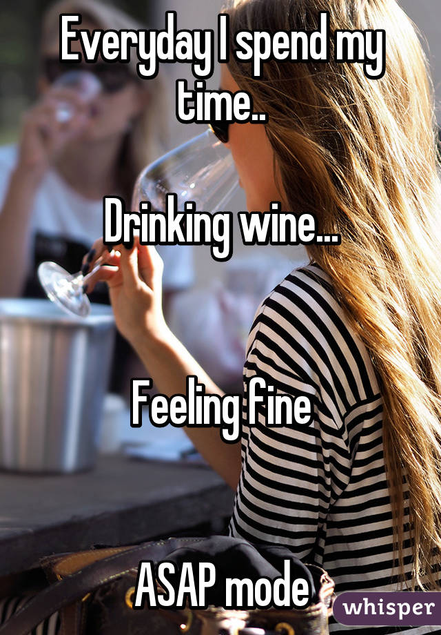 Everyday I Spend My Time Drinking Wine Feeling Fine Asap Mode