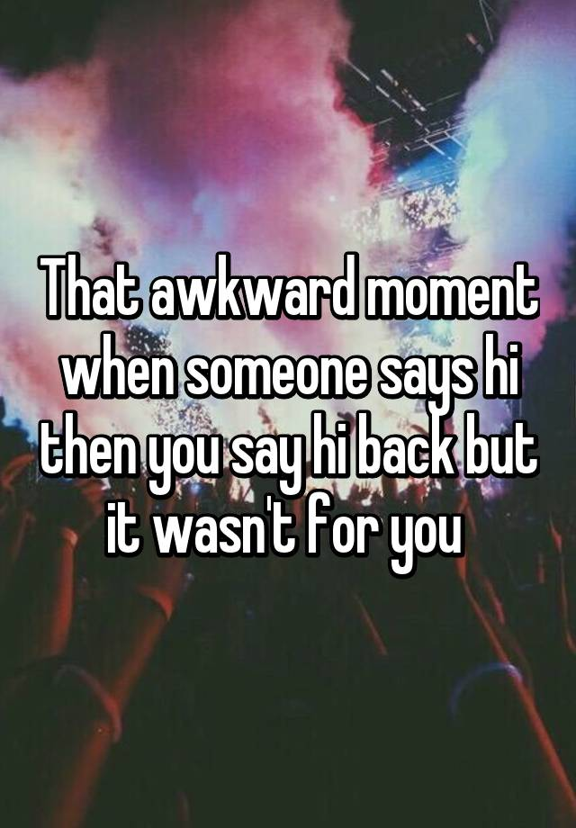 That awkward moment when someone says hi then you say hi