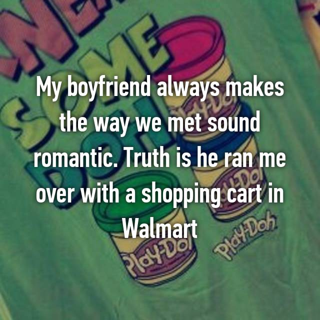 My boyfriend always makes the way we met sound romantic. Truth is he ran me over with a shopping cart in Walmart