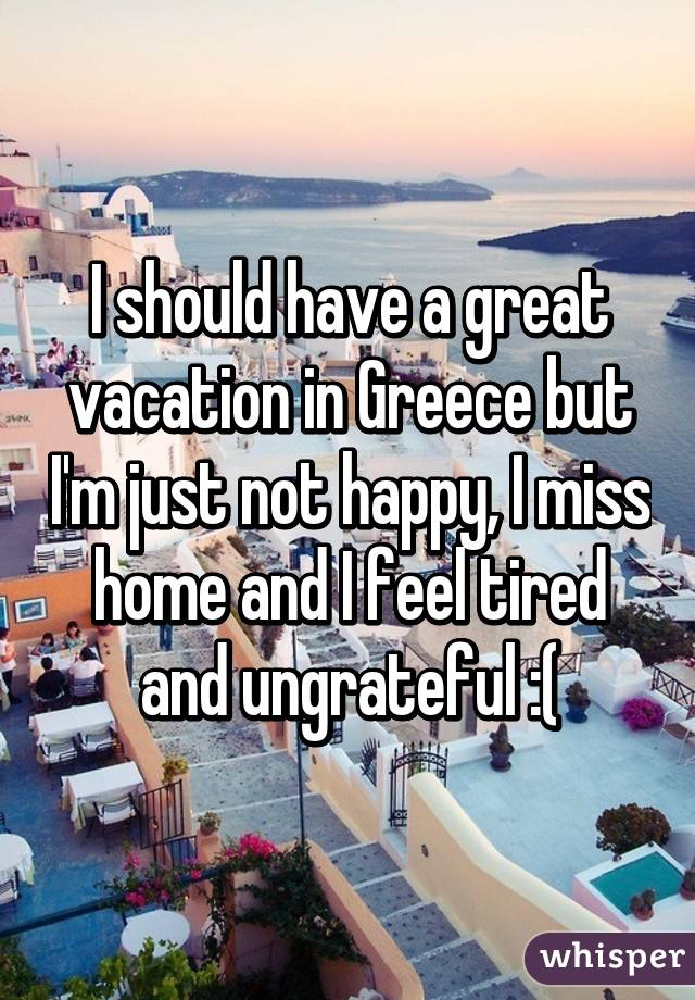 I Should Have A Great Vacation In Greece But Im Just Not Happy