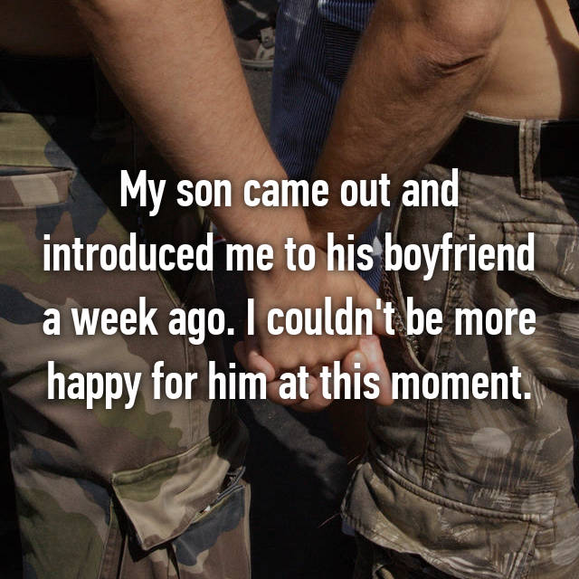 My son came out and introduced me to his boyfriend a week ago. I couldn't be more happy for him at this moment.