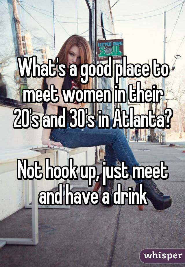 What's a good place to meet women in their 20's and 30's in Atlanta?  Not hook up, just meet and have a drink