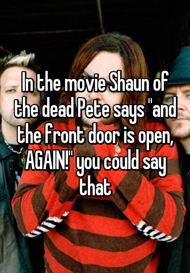 In The Movie Shaun Of The Dead Pete Says And The Front Door Is Open