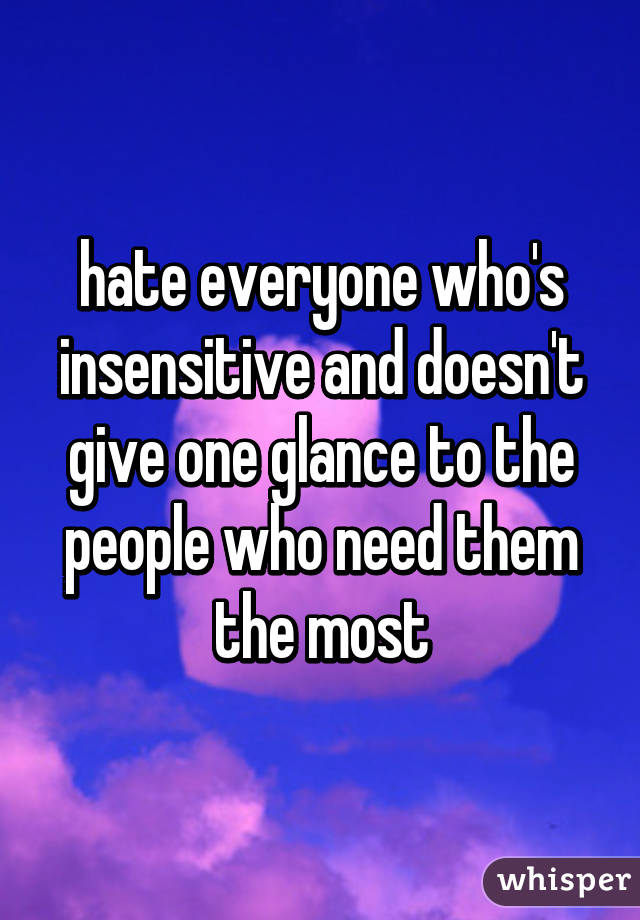 hate everyone who's insensitive and doesn't give one glance to the people who need them the most