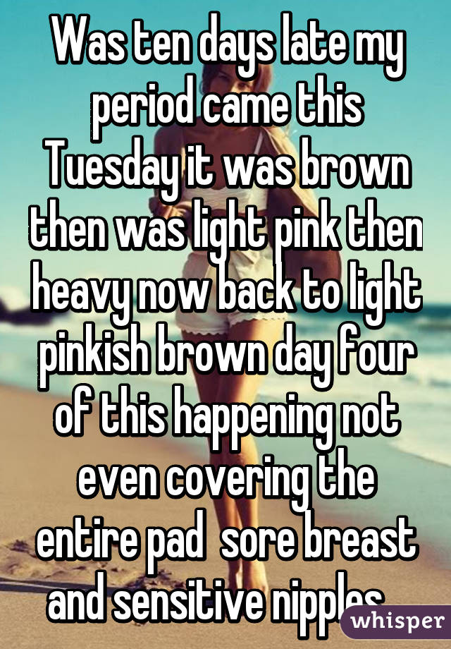 Was Ten Days Late My Period Came This Tuesday It Was Brown Then Was Light Pink