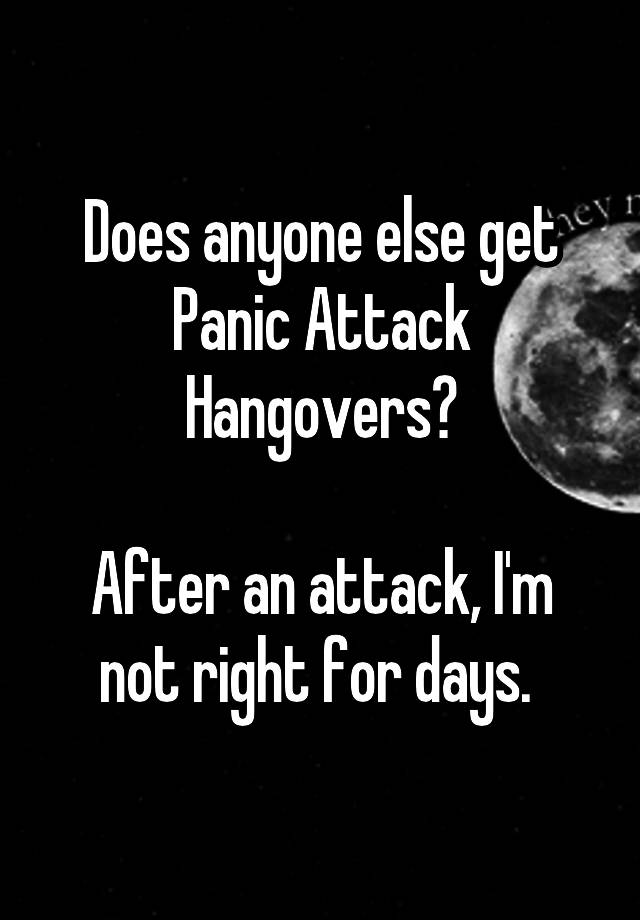 Does anyone else get Panic Attack Hangovers? After an attack