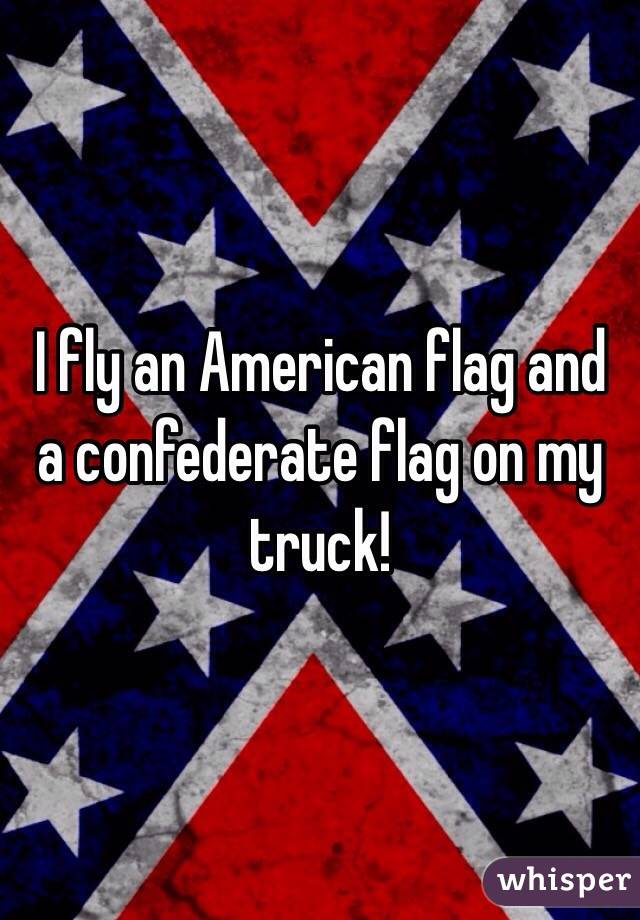 i fly an american flag and a confederate flag on my truck