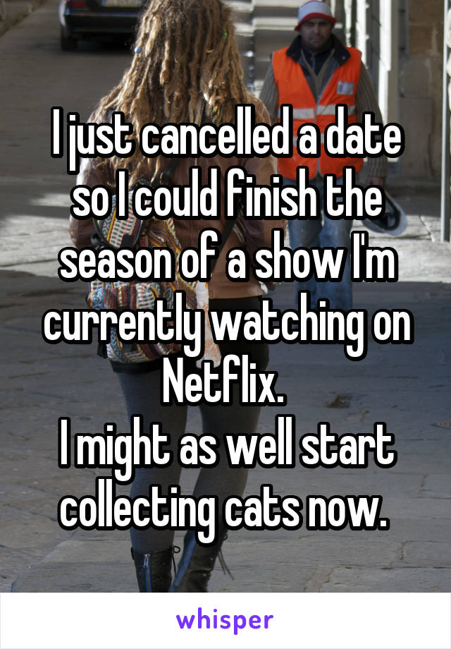 I just cancelled a date so I could finish the season of a show I'm currently watching on Netflix.  I might as well start collecting cats now.