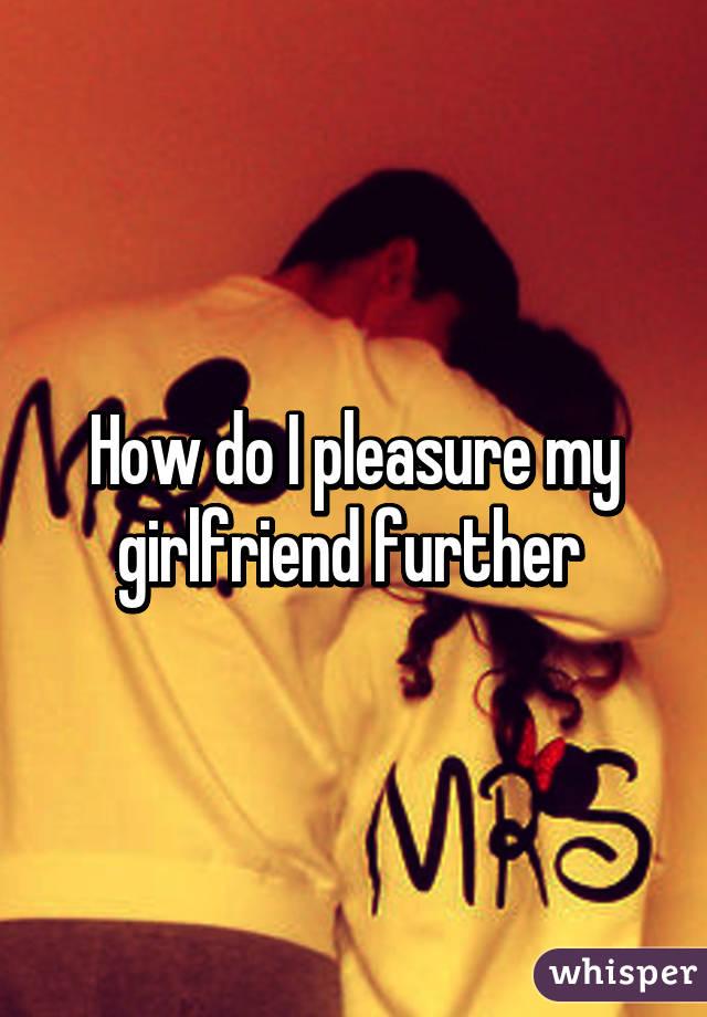 How should i pleasure my girlfriend