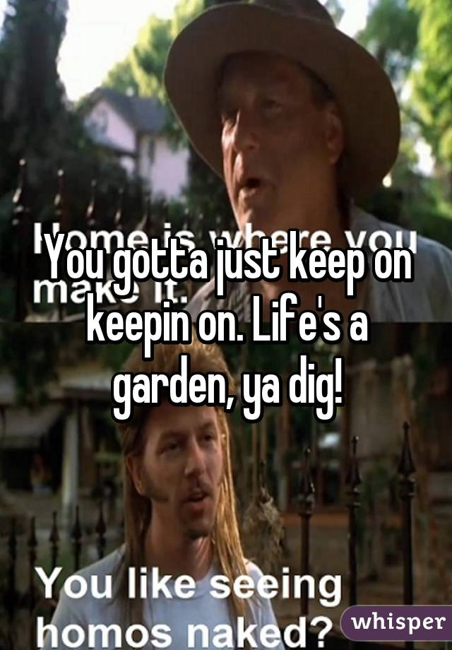 you gotta just keep on keepin on lifes a garden ya dig - Lifes A Garden Dig It