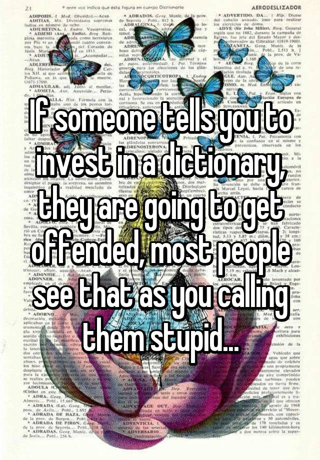 If Someone Tells You To Invest In A Dictionary They Are Going Get Offended Most People See That As Calling Them Stupid