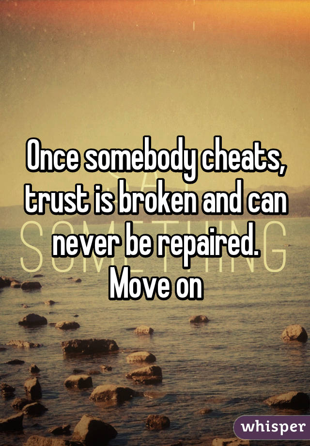Once somebody cheats, trust is broken and can never be