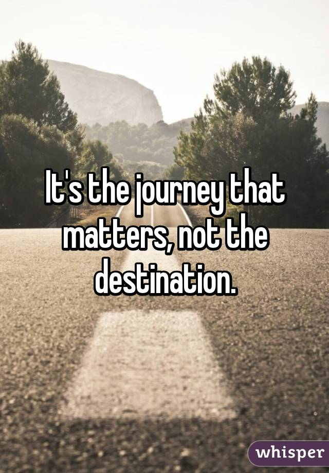 Image result for it's not the destination that matters it's the journey