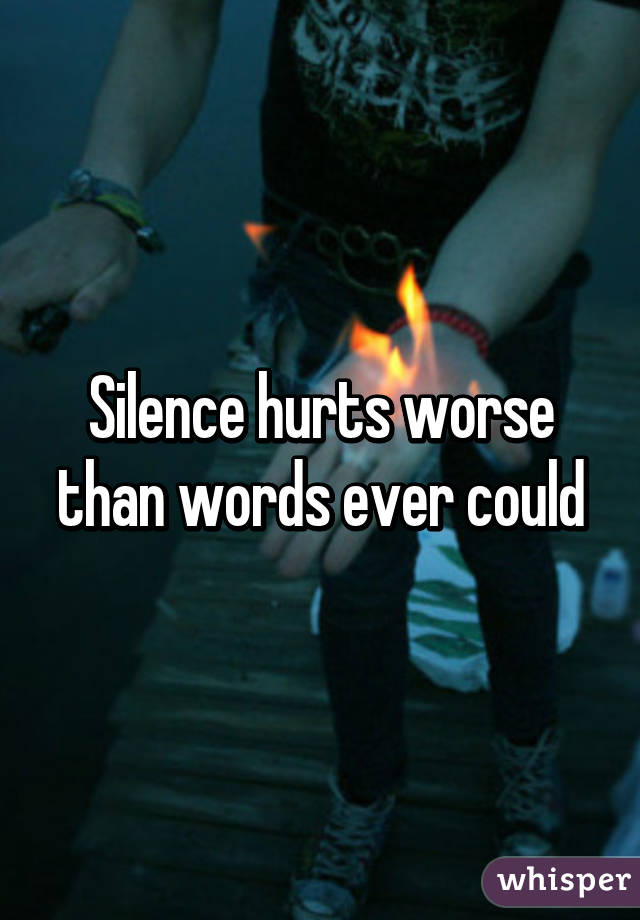 Silence hurts worse than words ever could
