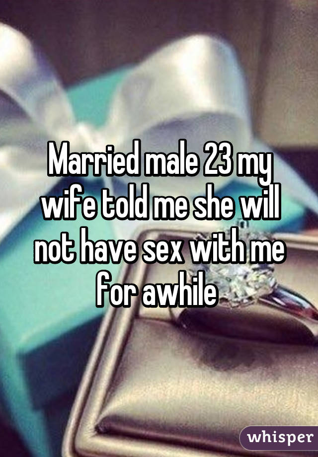 My wife will not have sex with me