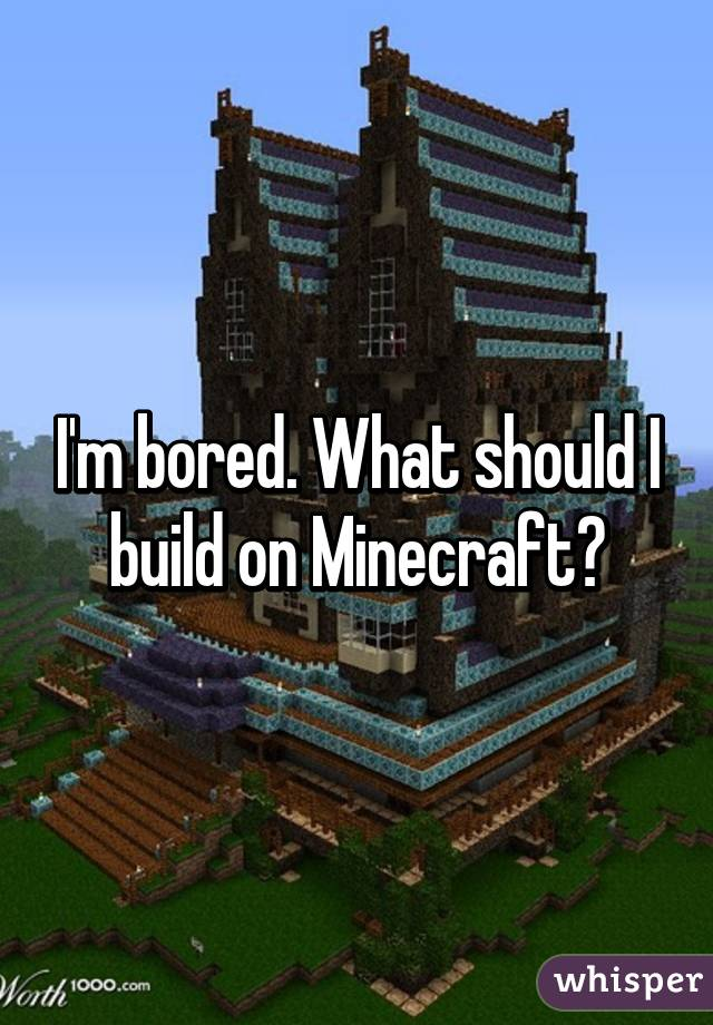 I\'m bored. What should I build on Minecraft?