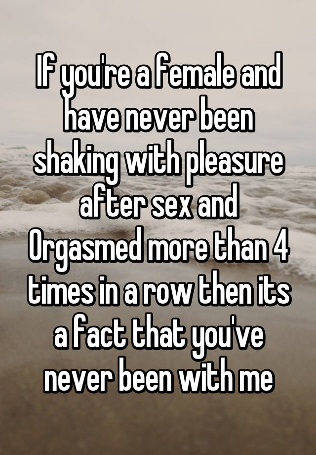 If you're a female and have never been shaking with pleasure