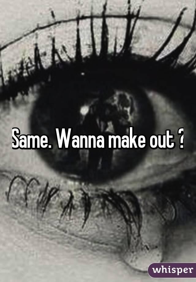 Same. Wanna make out 😂