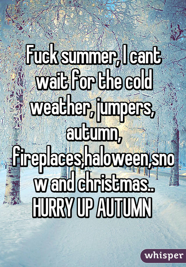 Fuck Summer, I Cant Wait For The Cold Weather, Jumpers, Autumn,  Fireplaces,haloween,snow And Christmas.