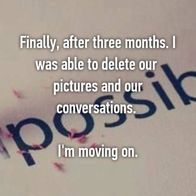 Finally, after three months. I was able to delete our  pictures and our conversations.   I'm moving on.