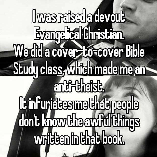 I was raised a devout Evangelical Christian. We did a cover-to-cover Bible Study class, which made me an anti-theist. It infuriates me that people don't know the awful things written in that book.