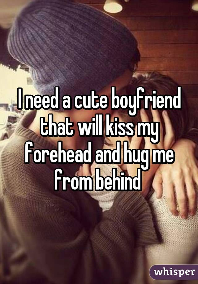 I Need A Cute Boyfriend That Will Kiss My Forehead And Hug
