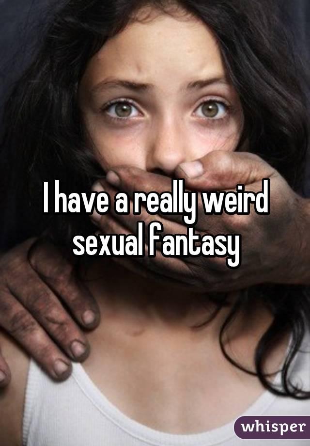 I have a wierd sexual fantasy