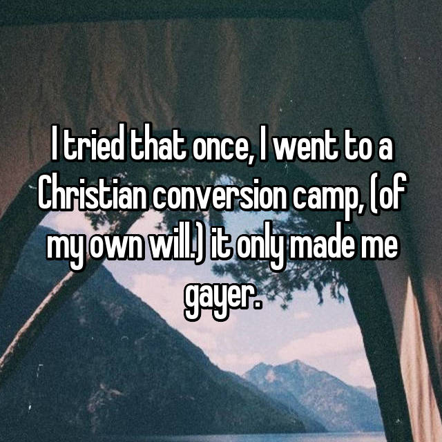 I tried that once, I went to a Christian conversion camp, (of my own will.) it only made me gayer.