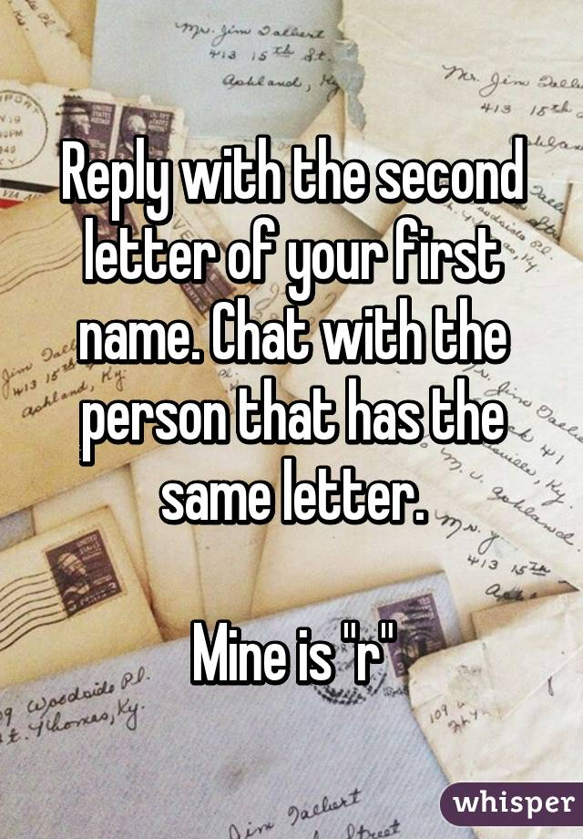 "Reply with the second letter of your first name. Chat with the person that has the same letter.  Mine is ""r"""