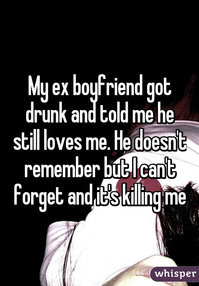 My Ex Boyfriend Got Drunk And Told Me He Still Loves Me He Doesnt