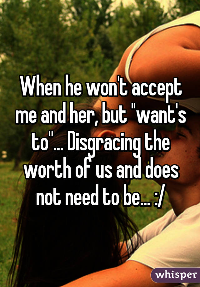 """When he won't accept me and her, but """"want's to""""... Disgracing the worth of us and does not need to be... :/"""