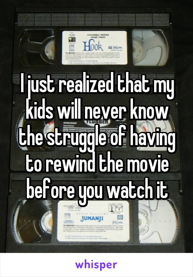 I just realized that my kids will never know the struggle of having to rewind the movie before you watch it