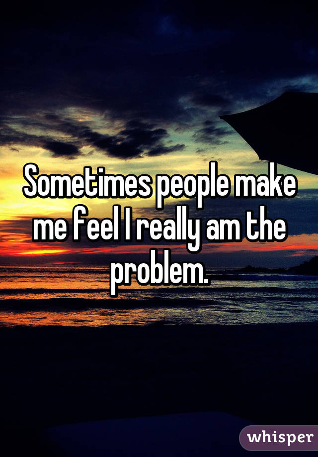 Sometimes people make me feel I really am the problem.