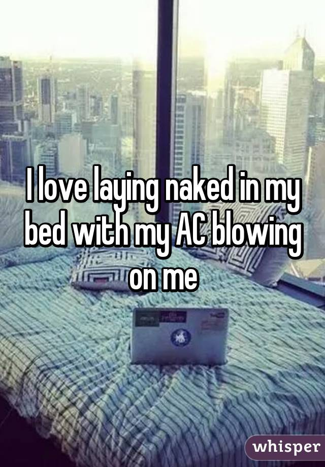 I love laying naked in my bed with my AC blowing on me
