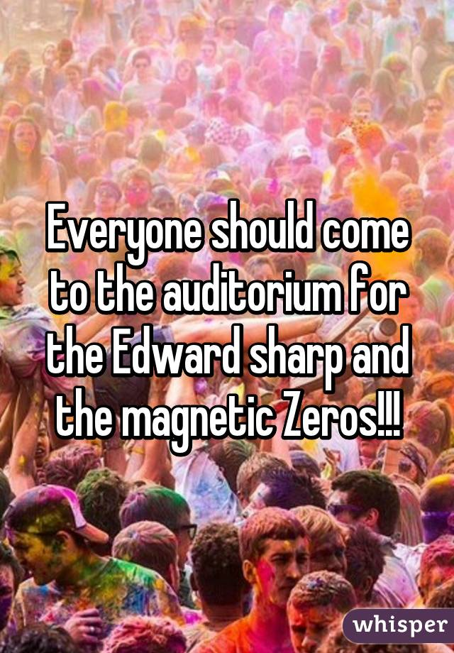 Everyone should come to the auditorium for the Edward sharp and the magnetic Zeros!!!