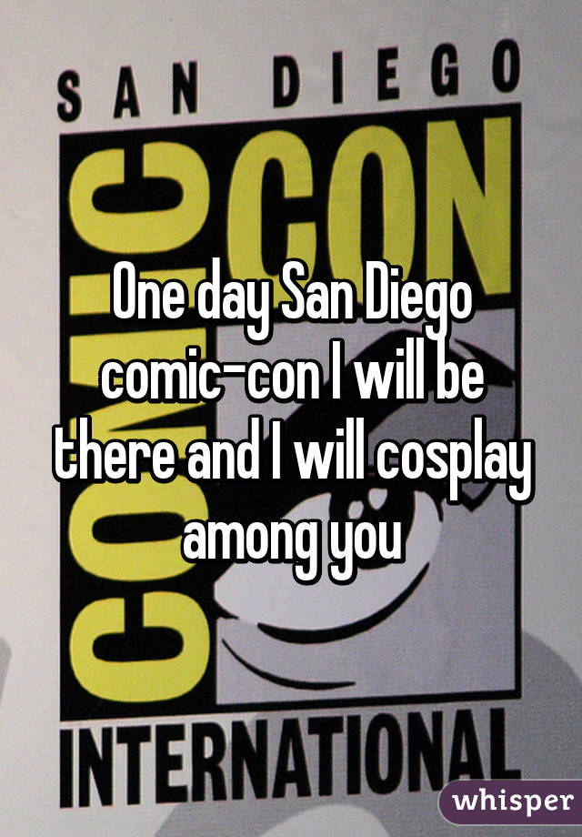 One day San Diego comic-con I will be there and I will cosplay among you