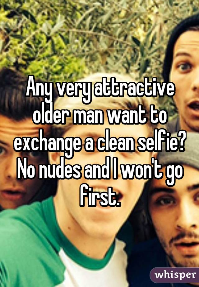 Any very attractive older man want to exchange a clean selfie? No nudes and I won't go first.