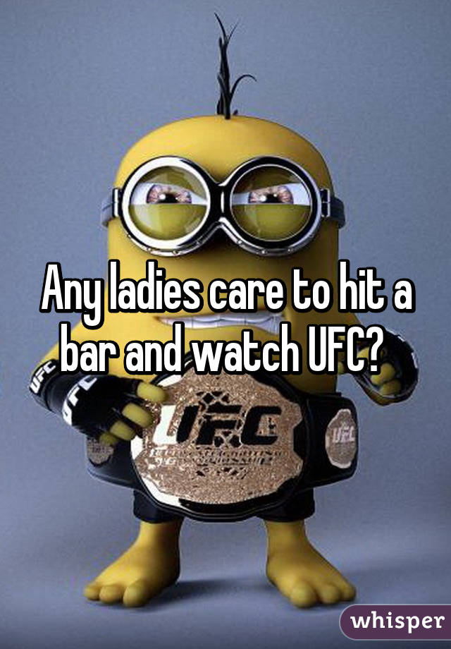 Any ladies care to hit a bar and watch UFC?