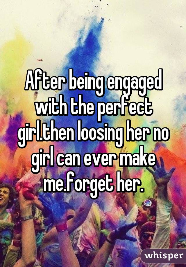 After being engaged with the perfect girl.then loosing her no girl can ever make me.forget her.