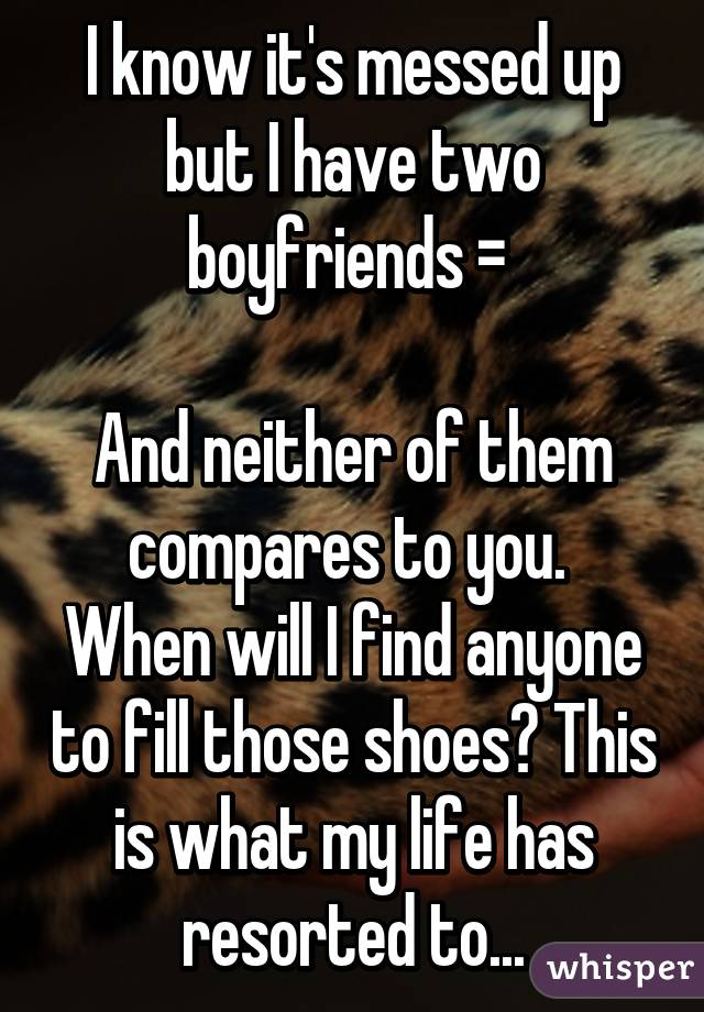 I know it's messed up but I have two boyfriends =\   And neither of them compares to you.  When will I find anyone to fill those shoes? This is what my life has resorted to...