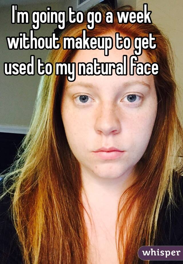 I'm going to go a week without makeup to get used to my natural face